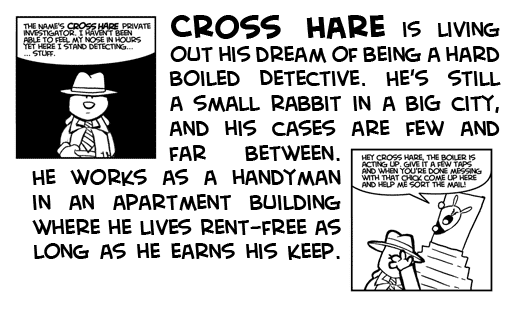 Cross Hare is living out his dream of being a hard boiled detective. He's still a small rabbit in a bit city, and his cases are few and far between. He works as a handyman in an apartment building where he lives rent-free as long as he earns his keep.